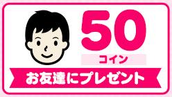 フジテレビ「たまる!」の友達紹介制度 紹介される側(友達側)は50コイン(50円)