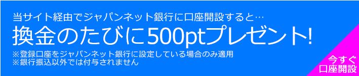 ジャパンネット銀行へ換金する度に500ポイント(50円)プレゼント