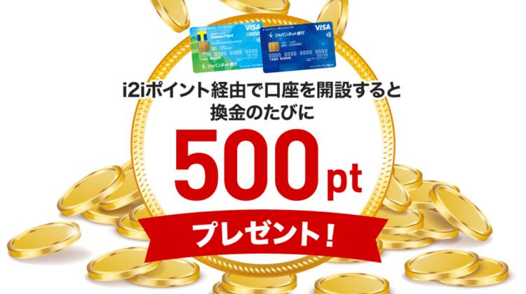 i2iポイント経由でジャパンネット銀行の口座を開設すると換金の度に500ポイント(50円)を貰える